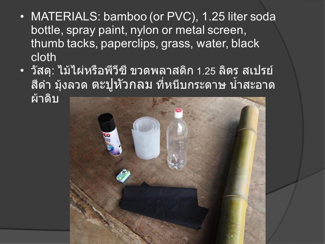 •MATERIALS: bamboo (or PVC), 1.25 liter soda bottle, spray paint, nylon or metal screen, thumb tacks, paperclips, grass, water, black cloth • วัสดุ :