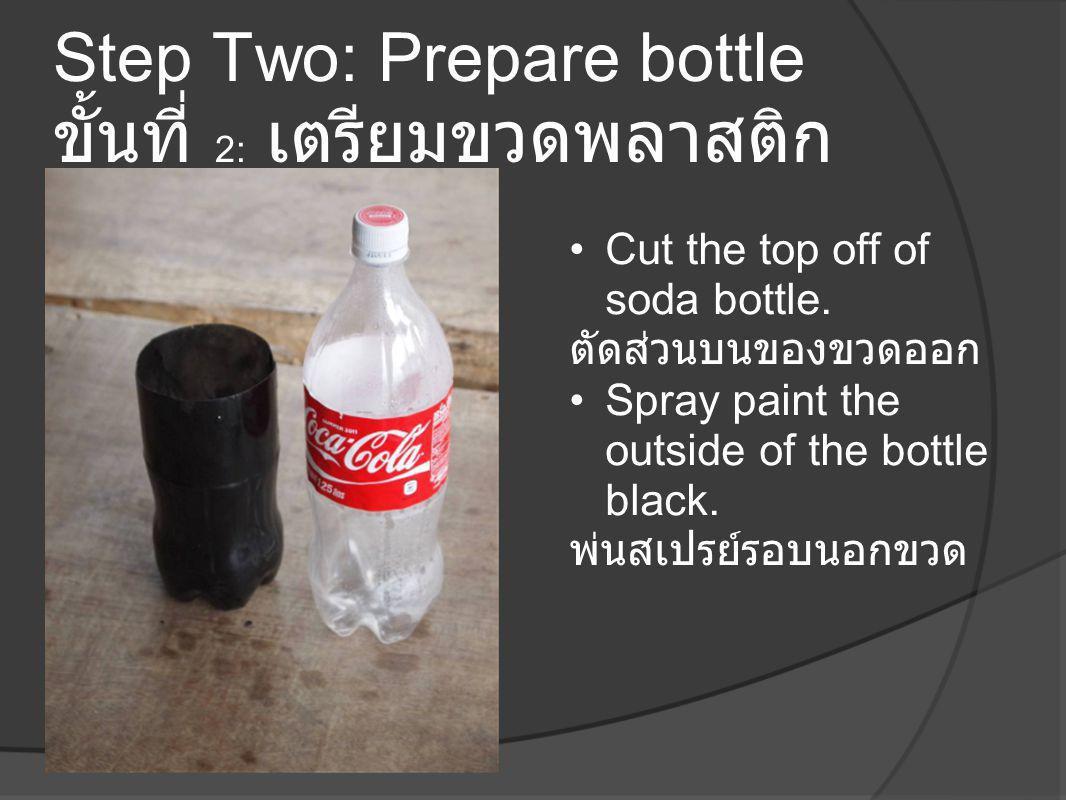 Step Two: Prepare bottle ขั้นที่ 2: เตรียมขวดพลาสติก •Cut the top off of soda bottle. ตัดส่วนบนของขวดออก •Spray paint the outside of the bottle black.