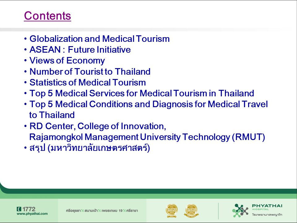 Existing Positioning of Thailand's Medical Tourism Center of Medical Tourism with complete Medical advice, diagnosis And treatment with Supreme international standard services Supreme Thai Hospitality Services with International Standard High Quality Expertise of Medical Personal in rendering complete process from medical advice diagnosis and professional treatment State of the Art, high qualified technology and medical treatment High Value of Money Attractive and unique of infrastructure tourism destination Distinguished services of Thainess Health and Wellness Promotion style Source : TAT น.