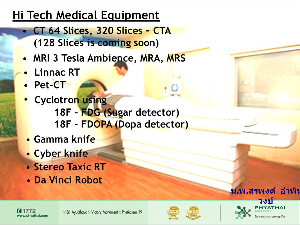 Hi Tech Medical Equipment • CT 64 Slices, 320 Slices - CTA (128 Slices is coming soon) • MRI 3 Tesla Ambience, MRA, MRS • Linnac RT • Pet-CT • Cyclotron using 18F – FDG (Sugar detector) 18F – FDOPA (Dopa detector) • Gamma knife • Cyber knife • Stereo Taxic RT • Da Vinci Robot น.