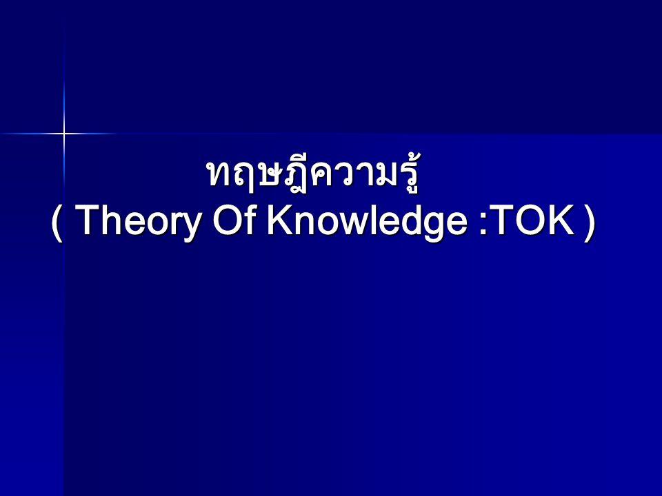 ทฤษฎีความรู้ ( Theory Of Knowledge : TOK ) วัตถุประสงค์ เพื่อปลูกฝังทักษะกระบวนการ การค้นคว้า แสวงหาความรู้เพิ่มเติม ต่อยอดความรู้ให้ลึกซึ้งใน ประเด็นความรู้ (Knowledge issues) ตามหลักสูตร แกนกลาง (ในรูปแบบบูรณาการใน 8 กลุ่มสาระ ) หรืออาจจะจัดเป็นสาระเพิ่มเติมเป็นบางสาระในระดับ ม.ปลาย