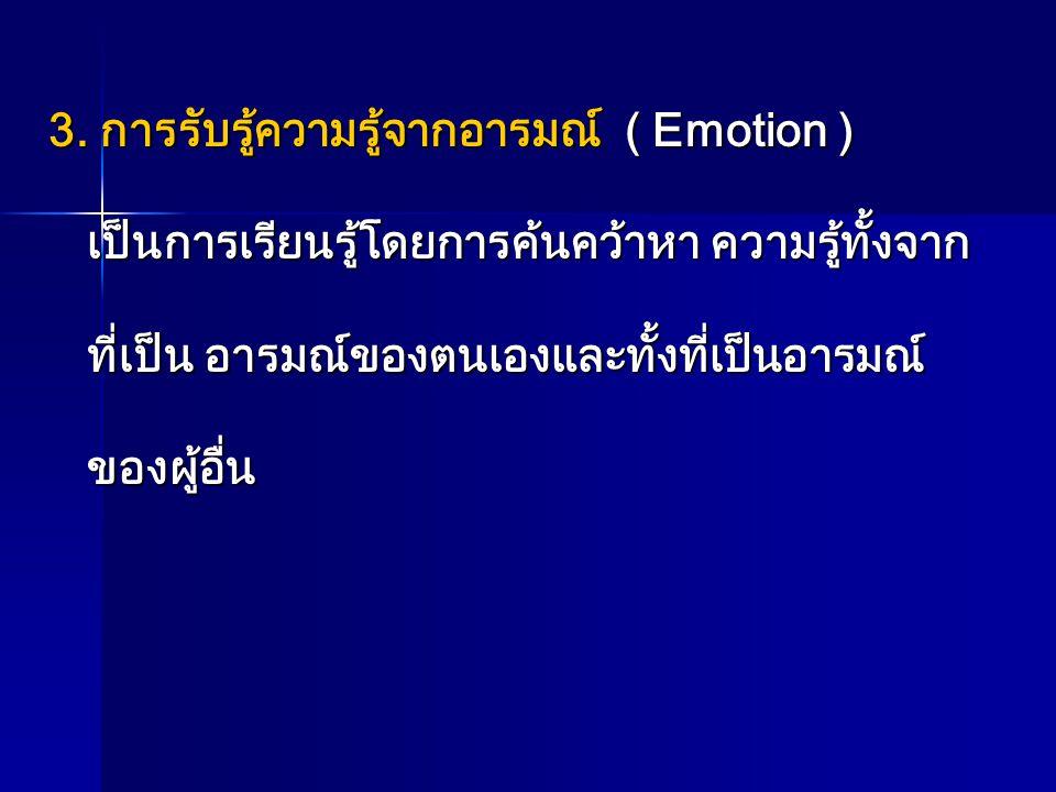 3. การรับรู้ความรู้จากอารมณ์ ( Emotion ) เป็นการเรียนรู้โดยการค้นคว้าหา ความรู้ทั้งจาก เป็นการเรียนรู้โดยการค้นคว้าหา ความรู้ทั้งจาก ที่เป็น อารมณ์ของ