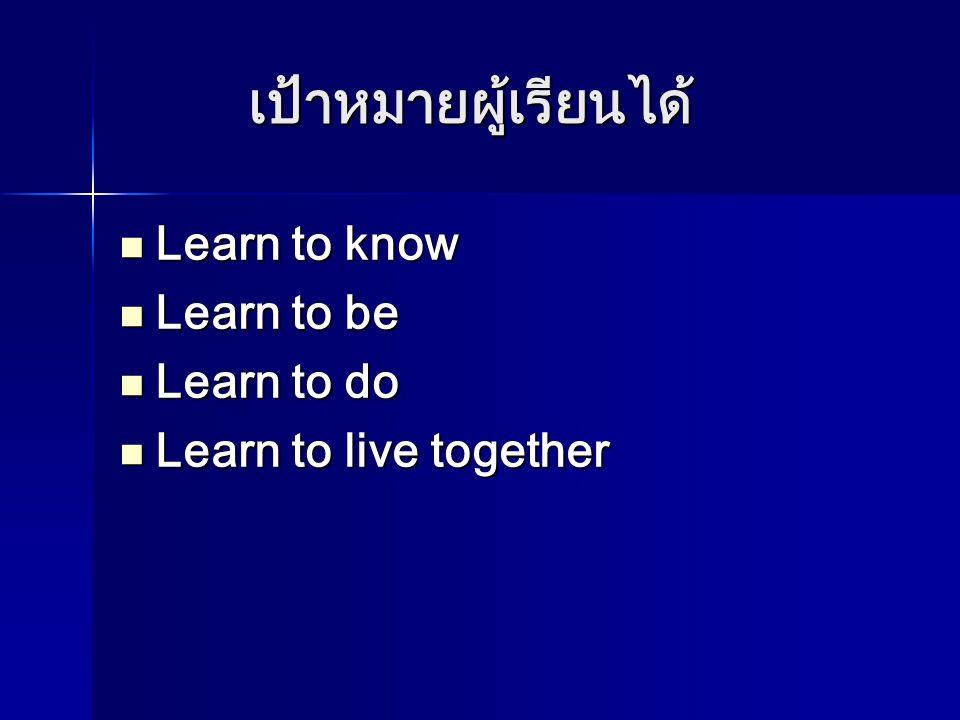 เป้าหมายผู้เรียนได้  Learn to know  Learn to be  Learn to do  Learn to live together