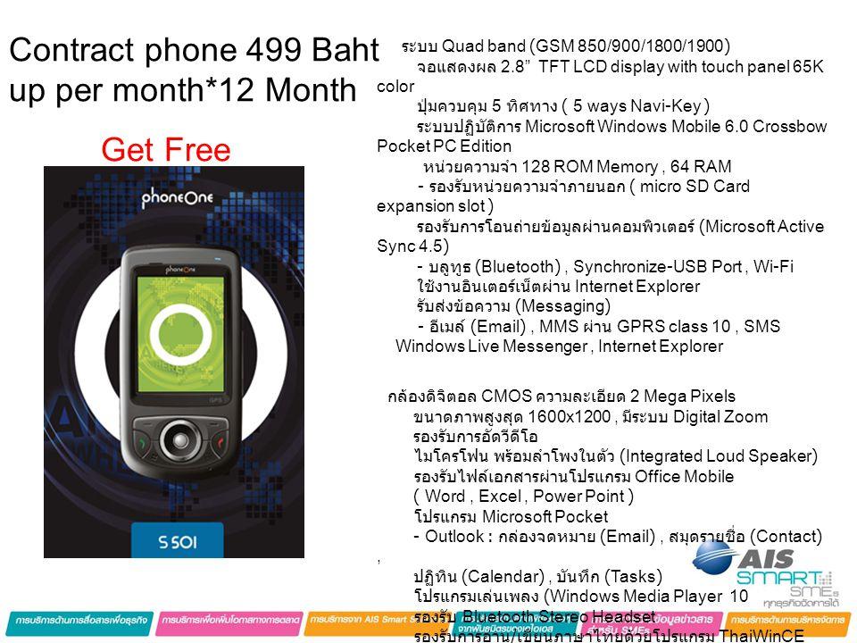 ระบบ Quad band (GSM 850/900/1800/1900) จอแสดงผล 2.8 TFT LCD display with touch panel 65K color ปุ่มควบคุม 5 ทิศทาง ( 5 ways Navi-Key ) ระบบปฏิบัติการ Microsoft Windows Mobile 6.0 Crossbow Pocket PC Edition หน่วยความจำ 128 ROM Memory, 64 RAM - รองรับหน่วยความจำภายนอก ( micro SD Card expansion slot ) รองรับการโอนถ่ายข้อมูลผ่านคอมพิวเตอร์ (Microsoft Active Sync 4.5) - บลูทูธ (Bluetooth), Synchronize-USB Port, Wi-Fi ใช้งานอินเตอร์เน็ตผ่าน Internet Explorer รับส่งข้อความ (Messaging) - อีเมล์ (Email), MMS ผ่าน GPRS class 10, SMS Windows Live Messenger, Internet Explorer กล้องดิจิตอล CMOS ความละเอียด 2 Mega Pixels ขนาดภาพสูงสุด 1600x1200, มีระบบ Digital Zoom รองรับการอัดวีดีโอ ไมโครโฟน พร้อมลำโพงในตัว (Integrated Loud Speaker) รองรับไฟล์เอกสารผ่านโปรแกรม Office Mobile ( Word, Excel, Power Point ) โปรแกรม Microsoft Pocket - Outlook : กล่องจดหมาย (Email), สมุดรายชื่อ (Contact), ปฏิทิน (Calendar), บันทึก (Tasks) โปรแกรมเล่นเพลง (Windows Media Player 10 รองรับ Bluetooth Stereo Headset รองรับการอ่าน / เขียนภาษาไทยด้วยโปรแกรม ThaiWinCE รองรับการเชื่อมต่อ GPS ( GPS built-in ) Contract phone 499 Baht up per month*12 Month Get Free