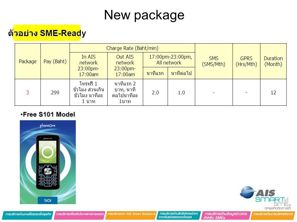New package PackagePay (Baht) Charge Rate (Baht/min) SMS (SMS/Mth) GPRS (Hrs/Mth) Duration (Month) In AIS network 23:00pm- 17:00am Out AIS network 23:00pm- 17:00am 17:00pm-23:00pm, All network นาทีแรกนาทีต่อไป 3299 โทรฟรี 1 ชั่วโมง ส่วนเกิน ชั่วโมง นาทีละ 1 บาท นาทีแรก 2 บาท, นาที ต่อไปนาทีละ 1บาท 2.01.0--12 •Free S101 Model ตัวอย่าง SME-Ready
