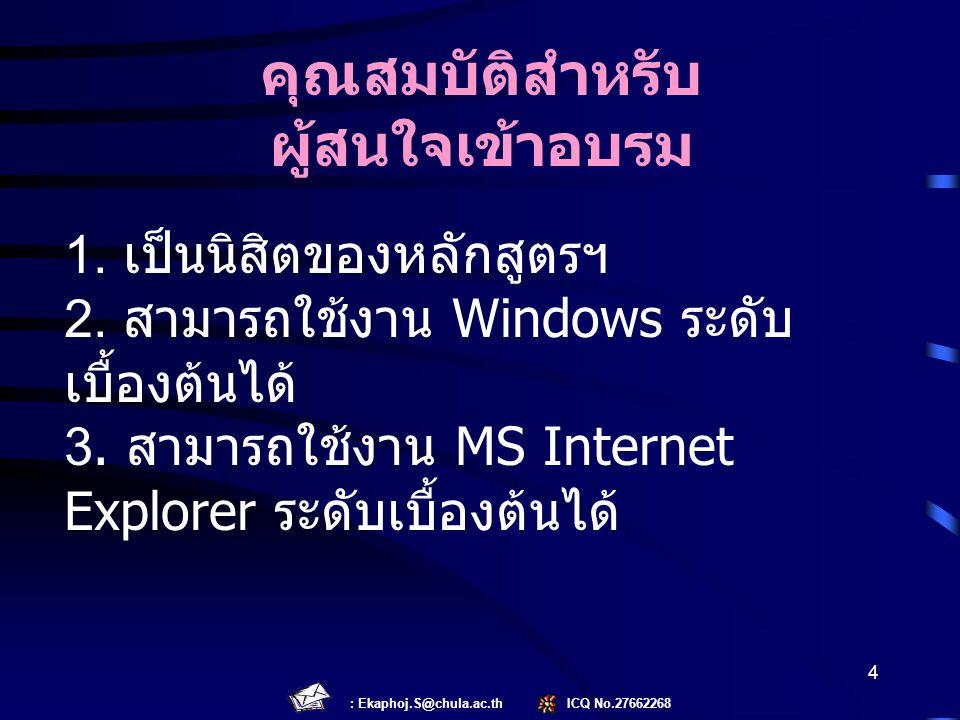 : Ekaphoj.S@chula.ac.th ICQ No.27662268 4 1. เป็นนิสิตของหลักสูตรฯ 2. สามารถใช้งาน Windows ระดับ เบื้องต้นได้ 3. สามารถใช้งาน MS Internet Explorer ระด