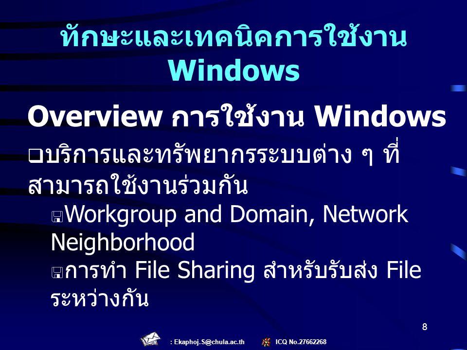 : Ekaphoj.S@chula.ac.th ICQ No.27662268 8 Overview การใช้งาน Windows  บริการและทรัพยากรระบบต่าง ๆ ที่ สามารถใช้งานร่วมกัน  Workgroup and Domain, Net