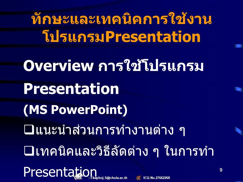 : Ekaphoj.S@chula.ac.th ICQ No.27662268 9 Overview การใช้โปรแกรม Presentation (MS PowerPoint)  แนะนำส่วนการทำงานต่าง ๆ  เทคนิคและวิธีลัดต่าง ๆ ในการ