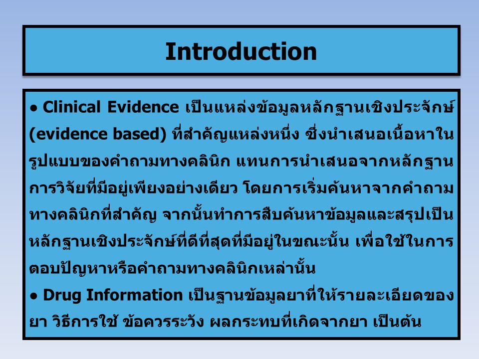 ● Clinical Evidence เป็นแหล่งข้อมูลหลักฐานเชิงประจักษ์ (evidence based) ที่สำคัญแหล่งหนึ่ง ซึ่งนำเสนอเนื้อหาใน รูปแบบของคำถามทางคลินิก แทนการนำเสนอจากหลักฐาน การวิจัยที่มีอยู่เพียงอย่างเดียว โดยการเริ่มค้นหาจากคำถาม ทางคลินิกที่สำคัญ จากนั้นทำการสืบค้นหาข้อมูลและสรุปเป็น หลักฐานเชิงประจักษ์ที่ดีที่สุดที่มีอยู่ในขณะนั้น เพื่อใช้ในการ ตอบปัญหาหรือคำถามทางคลินิกเหล่านั้น ● Drug Information เป็นฐานข้อมูลยาที่ให้รายละเอียดของ ยา วิธีการใช้ ข้อควรระวัง ผลกระทบที่เกิดจากยา เป็นต้น Introduction