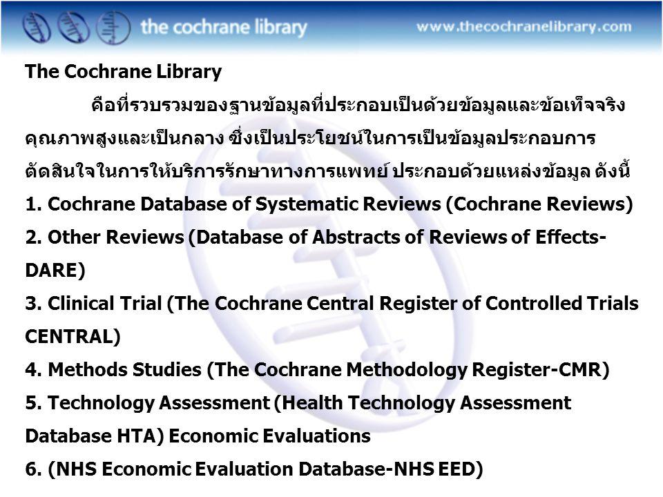 The Cochrane Library คือที่รวบรวมของฐานข้อมูลที่ประกอบเป็นด้วยข้อมูลและข้อเท็จจริง คุณภาพสูงและเป็นกลาง ซึ่งเป็นประโยชน์ในการเป็นข้อมูลประกอบการ ตัดสินใจในการให้บริการรักษาทางการแพทย์ ประกอบด้วยแหล่งข้อมูล ดังนี้ 1.