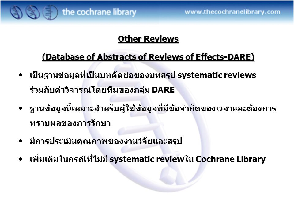 Other Reviews (Database of Abstracts of Reviews of Effects-DARE)  เป็นฐานข้อมูลที่เป็นบทคัดย่อของบทสรุป systematic reviews ร่วมกับคำวิจารณ์โดยทีมของกลุ่ม DARE  ฐานข้อมูลนี้เหมาะสำหรับผู้ใช้ข้อมูลที่มีข้อจำกัดของเวลาและต้องการ ทราบผลของการรักษา  มีการประเมินคุณภาพของงานวิจัยและสรุป  เพิ่มเติมในกรณีที่ไม่มี systematic reviewใน Cochrane Library