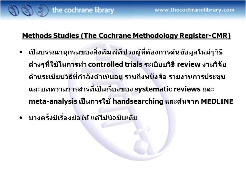 Methods Studies (The Cochrane Methodology Register-CMR)  เป็นบรรณานุกรมของสิ่งพิมพ์ที่ช่วยผู้ที่ต้องการค้นข้อมูลใหม่ๆ วิธี ต่างๆที่ใช้ในการทำ controlled trials ระเบียบวิธี review งานวิจัย ด้านระเบียบวิธีที่กำลังดำเนินอยู่ รวมถึงหนังสือ รายงานการประชุม และบทความวารสารที่เป็นเรื่องของ systematic reviews และ meta-analysis เป็นการใช้ handsearching และค้นจาก MEDLINE  บางครั้งมีเรื่องย่อให้ แต่ไม่มีฉบับเต็ม