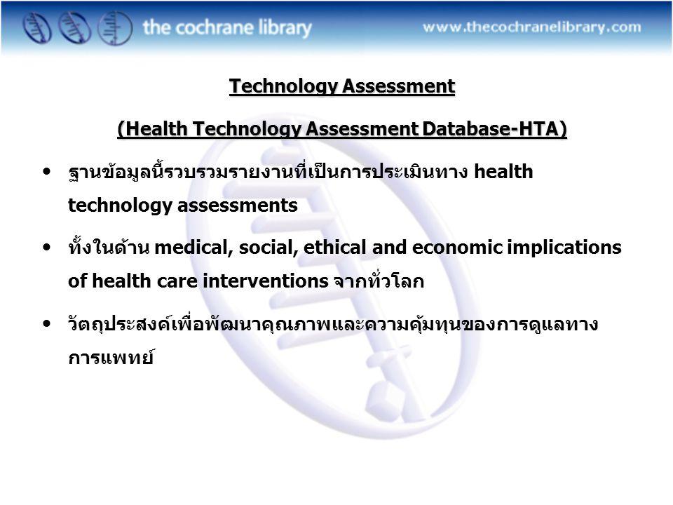 Technology Assessment (Health Technology Assessment Database-HTA)  ฐานข้อมูลนี้รวบรวมรายงานที่เป็นการประเมินทาง health technology assessments  ทั้งในด้าน medical, social, ethical and economic implications of health care interventions จากทั่วโลก  วัตถุประสงค์เพื่อพัฒนาคุณภาพและความคุ้มทุนของการดูแลทาง การแพทย์