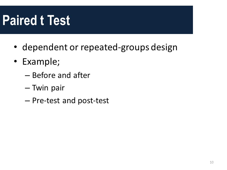 Paired t Test • dependent or repeated-groups design • Example; – Before and after – Twin pair – Pre-test and post-test 10