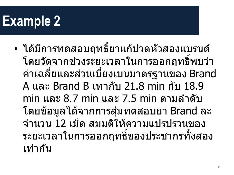 Example 2 • ได้มีการทดสอบฤทธิ์ยาแก้ปวดหัวสองแบรนด์ โดยวัดจากช่วงระยะเวลาในการออกฤทธิ์พบว่า ค่าเฉลี่ยและส่วนเบี่ยงเบนมาตรฐานของ Brand A และ Brand B เท่