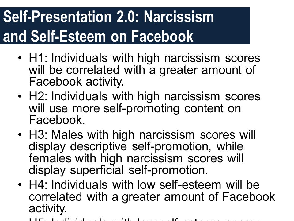 Self-Presentation 2.0: Narcissism and Self-Esteem on Facebook •H1: Individuals with high narcissism scores will be correlated with a greater amount of