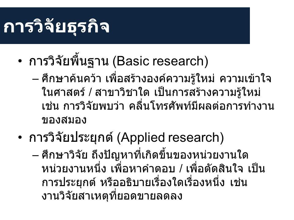การวิจัยธุรกิจ • การวิจัยพื้นฐาน (Basic research) – ศึกษาค้นคว้า เพื่อสร้างองค์ความรู้ใหม่ ความเข้าใจ ในศาสตร์ / สาขาวิชาใด เป็นการสร้างความรู้ใหม่ เช