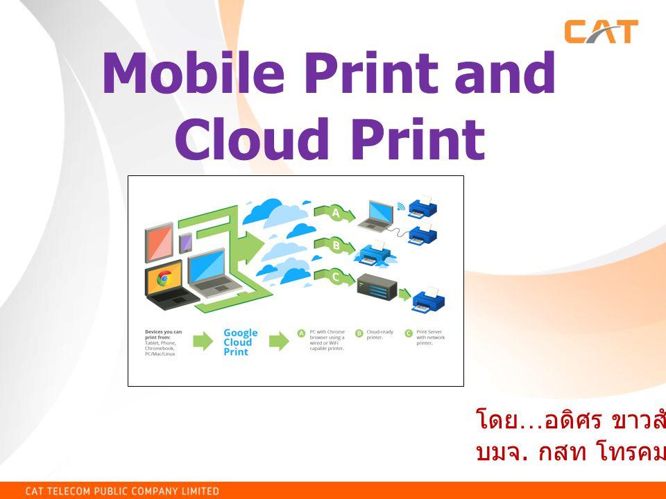 Mobile Print and Cloud Print โดย … อดิศร ขาวสังข์ บมจ. กสท โทรคมนาคม