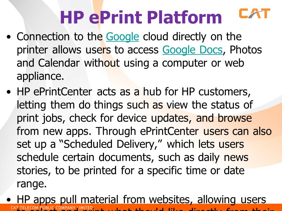 HP ePrint Platform •Connection to the Google cloud directly on the printer allows users to access Google Docs, Photos and Calendar without using a com