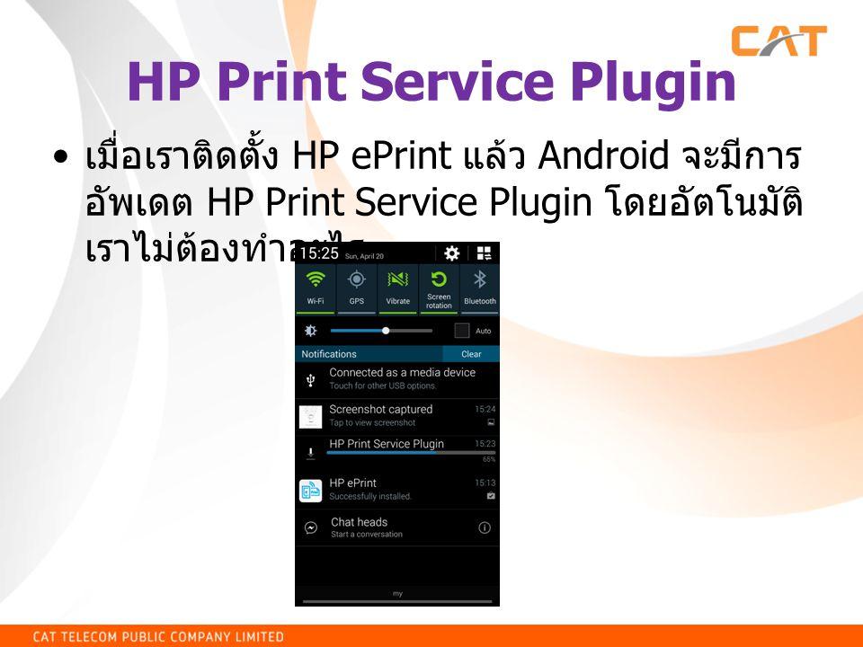 HP Print Service Plugin • เมื่อเราติดตั้ง HP ePrint แล้ว Android จะมีการ อัพเดต HP Print Service Plugin โดยอัตโนมัติ เราไม่ต้องทำอะไร