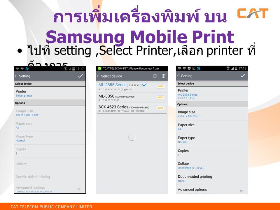 การเพิ่มเครื่องพิมพ์ บน Samsung Mobile Print • ไปที่ setting,Select Printer, เลือก printer ที่ ต้องการ