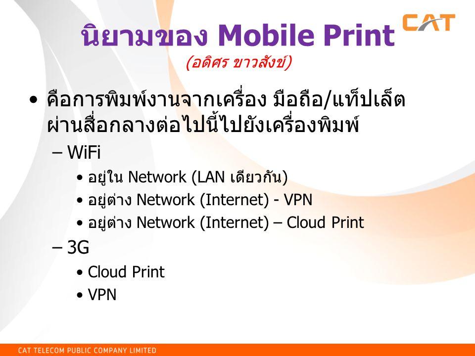 นิยามของ Mobile Print ( อดิศร ขาวสังข์ ) • คือการพิมพ์งานจากเครื่อง มือถือ / แท็ปเล็ต ผ่านสื่อกลางต่อไปนี้ไปยังเครื่องพิมพ์ –WiFi • อยู่ใน Network (LA