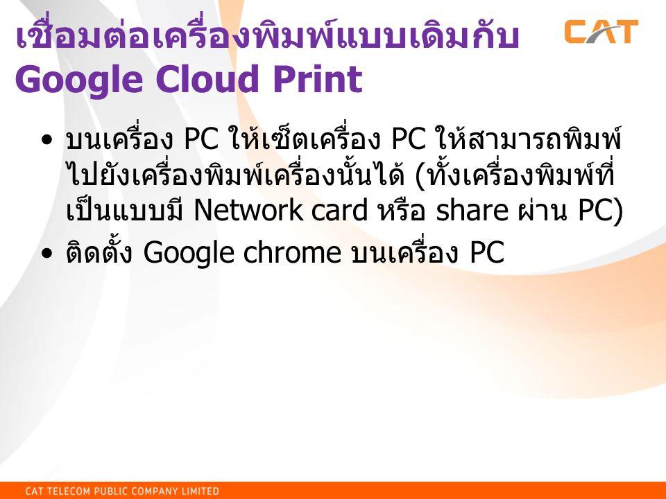 เชื่อมต่อเครื่องพิมพ์แบบเดิมกับ Google Cloud Print • บนเครื่อง PC ให้เซ็ตเครื่อง PC ให้สามารถพิมพ์ ไปยังเครื่องพิมพ์เครื่องนั้นได้ ( ทั้งเครื่องพิมพ์ท