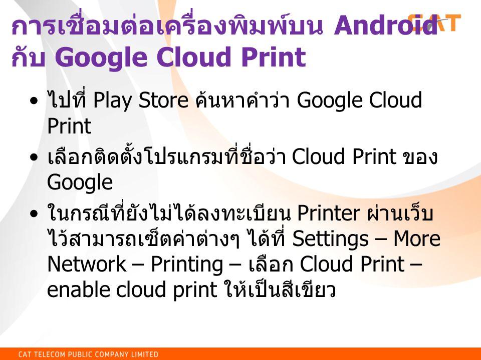 การเชื่อมต่อเครื่องพิมพ์บน Android กับ Google Cloud Print • ไปที่ Play Store ค้นหาคำว่า Google Cloud Print • เลือกติดตั้งโปรแกรมที่ชื่อว่า Cloud Print