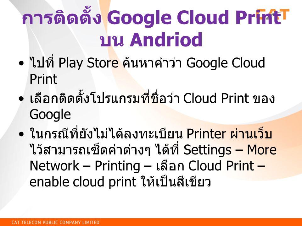 การติดตั้ง Google Cloud Print บน Andriod • ไปที่ Play Store ค้นหาคำว่า Google Cloud Print • เลือกติดตั้งโปรแกรมที่ชื่อว่า Cloud Print ของ Google • ในก