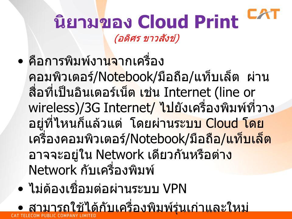 นิยามของ Cloud Print ( อดิศร ขาวสังข์ ) • คือการพิมพ์งานจากเครื่อง คอมพิวเตอร์ /Notebook/ มือถือ / แท็บเล็ต ผ่าน สื่อที่เป็นอินเตอร์เน็ต เช่น Internet