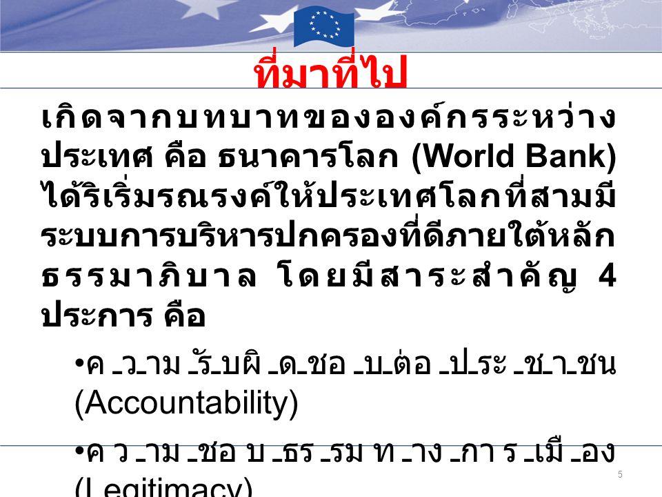 ที่มาที่ไป 5 เกิดจากบทบาทขององค์กรระหว่าง ประเทศ คือ ธนาคารโลก (World Bank) ได้ริเริ่มรณรงค์ให้ประเทศโลกที่สามมี ระบบการบริหารปกครองที่ดีภายใต้หลัก ธร