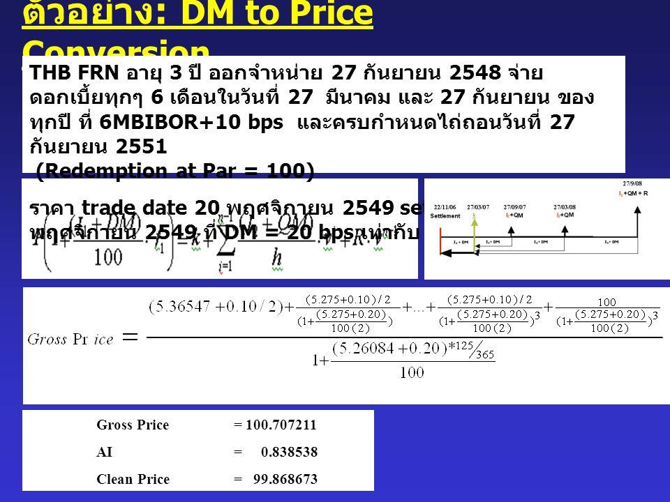 Gross Price = 100.707211 AI = 0.838538 Clean Price = 99.868673 ตัวอย่าง : DM to Price Conversion THB FRN อายุ 3 ปี ออกจำหน่าย 27 กันยายน 2548 จ่าย ดอก