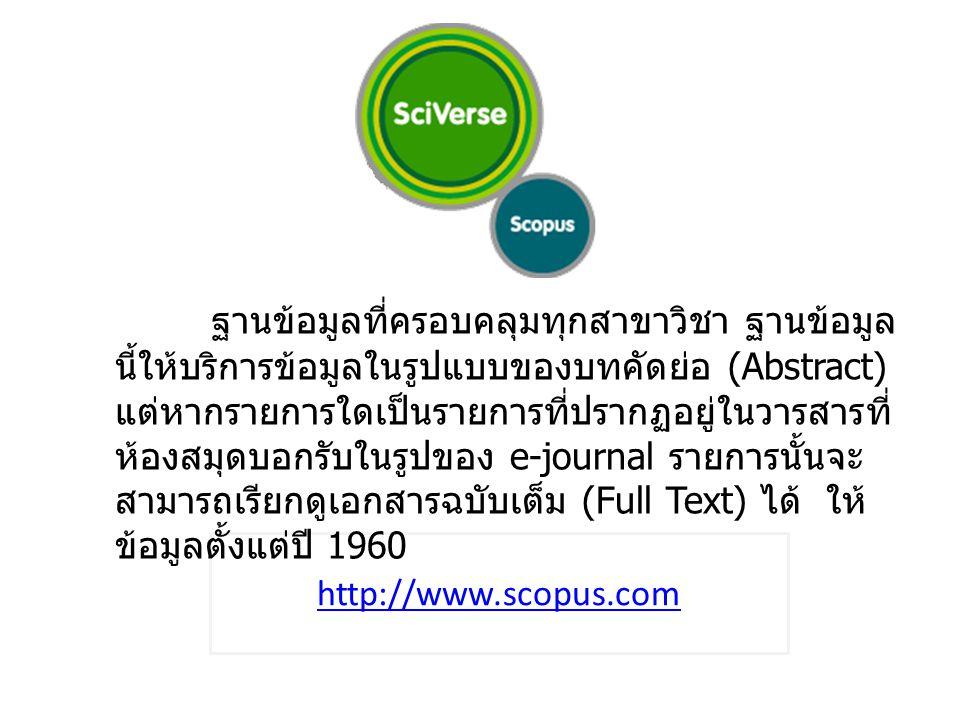 http://www.scopus.com ฐานข้อมูลที่ครอบคลุมทุกสาขาวิชา ฐานข้อมูล นี้ให้บริการข้อมูลในรูปแบบของบทคัดย่อ (Abstract) แต่หากรายการใดเป็นรายการที่ปรากฏอยู่ในวารสารที่ ห้องสมุดบอกรับในรูปของ e-journal รายการนั้นจะ สามารถเรียกดูเอกสารฉบับเต็ม (Full Text) ได้ ให้ ข้อมูลตั้งแต่ปี 1960