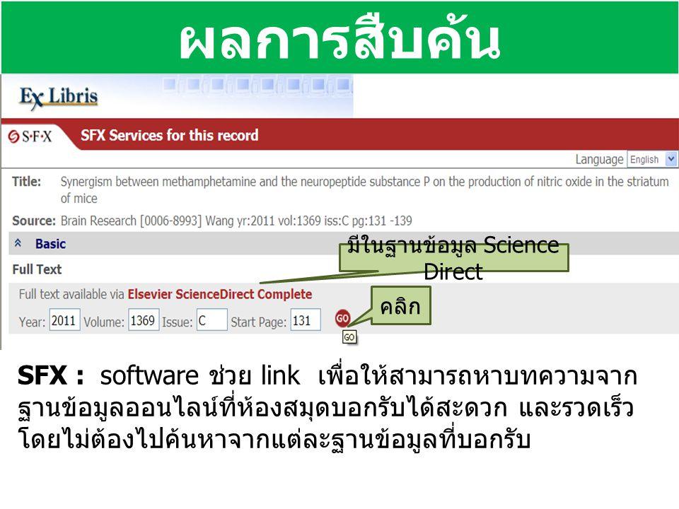 ผลการสืบค้น SFX : software ช่วย link เพื่อให้สามารถหาบทความจาก ฐานข้อมูลออนไลน์ที่ห้องสมุดบอกรับได้สะดวก และรวดเร็ว โดยไม่ต้องไปค้นหาจากแต่ละฐานข้อมูลที่บอกรับ มีในฐานข้อมูล Science Direct คลิก