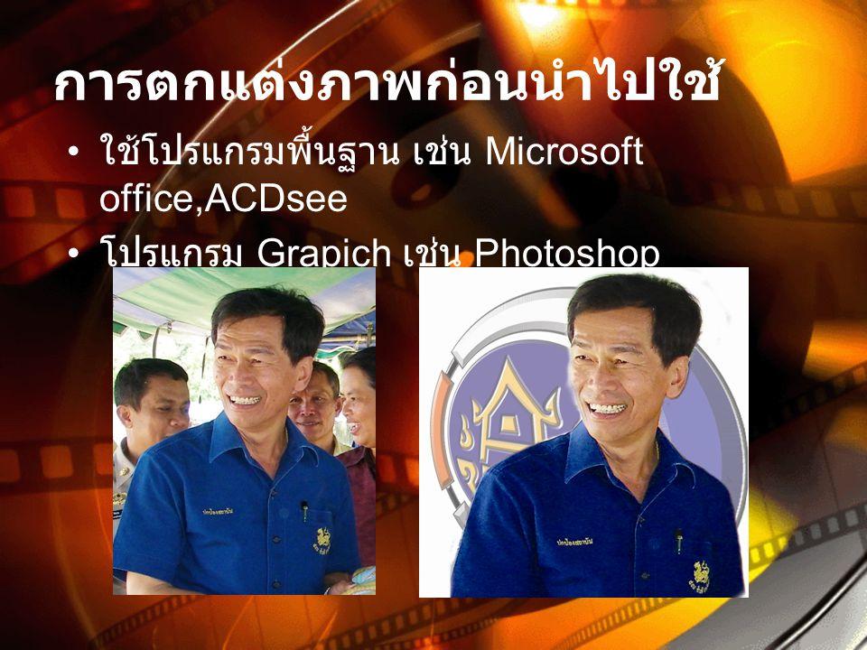 การตกแต่งภาพก่อนนำไปใช้ • ใช้โปรแกรมพื้นฐาน เช่น Microsoft office,ACDsee • โปรแกรม Grapich เช่น Photoshop