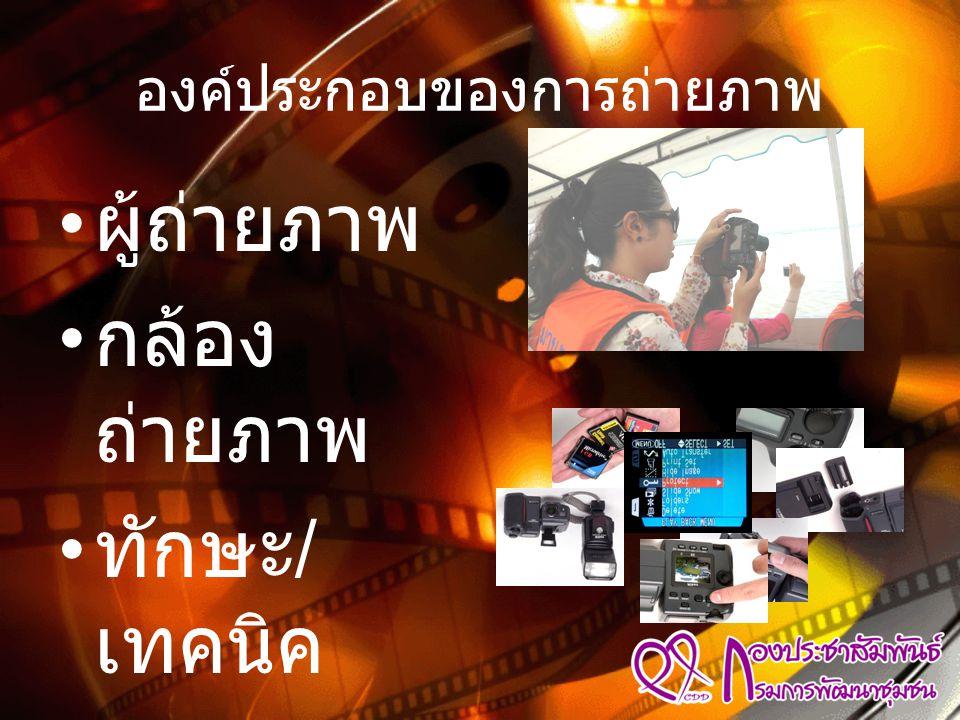 องค์ประกอบของการถ่ายภาพ • ผู้ถ่ายภาพ • กล้อง ถ่ายภาพ • ทักษะ / เทคนิค • จังหวะ / โอกาส