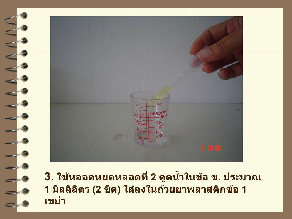 3. ใช้หลอดหยดหลอดที่ 2 ดูดน้ำในข้อ ข. ประมาณ 1 มิลลิลิตร (2 ขีด ) ใส่ลงในถ้วยยาพลาสติกข้อ 1 เขย่า