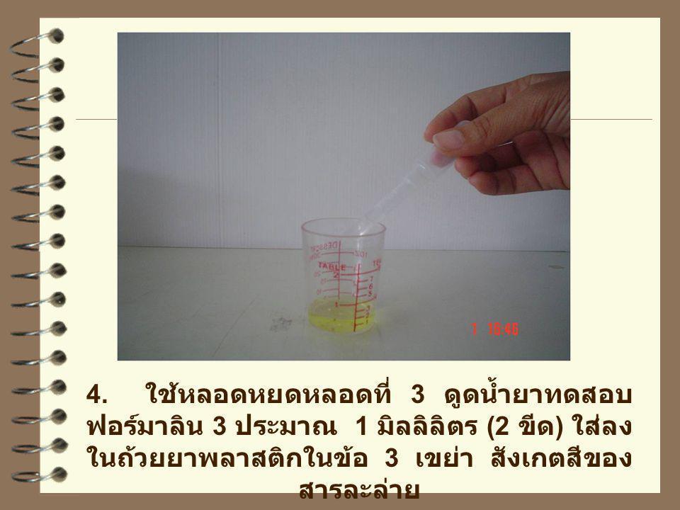 4. ใช้หลอดหยดหลอดที่ 3 ดูดน้ำยาทดสอบ ฟอร์มาลิน 3 ประมาณ 1 มิลลิลิตร (2 ขีด ) ใส่ลง ในถ้วยยาพลาสติกในข้อ 3 เขย่า สังเกตสีของ สารละล่าย