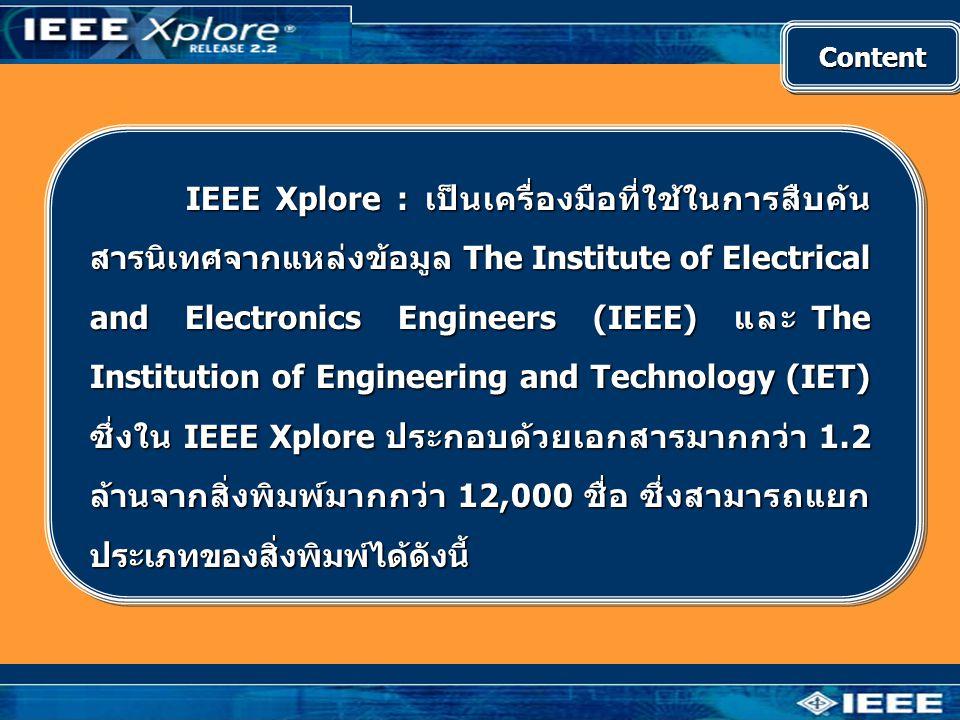 ContentContent • Journals, Transactions, และ Magazines ของ IEEE ย้อนหลังถึงมกราคม 1988 และเนื้อหาบางฉบับย้อนหลังถึง ปี 1913 • Conference Proceedings ของ IEEE ให้ข้อมูลย้อนหลัง ถึงมกราคม 1988 และเนื้อหาบางเรื่องย้อนหลังถึงปี 1953 • IEEE Standards ให้ข้อมูลย้อนหลังถึงมกราคม 1988 รวมถึงมาตรฐานเก่าที่ยกเลิกไปแล้ว • IET Journals, Letters, Magazines และ Conference Proceedings ให้ข้อมูลตั้งแต่ปี 1988
