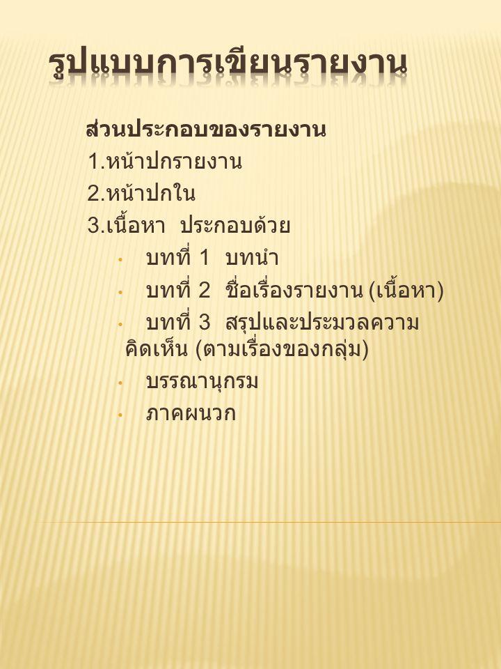 ส่วนประกอบของรายงาน 1. หน้าปกรายงาน 2. หน้าปกใน 3. เนื้อหา ประกอบด้วย • บทที่ 1 บทนำ • บทที่ 2 ชื่อเรื่องรายงาน ( เนื้อหา ) • บทที่ 3 สรุปและประมวลควา