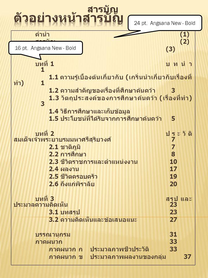 สารบัญ หน้า คำนำ (1) สารบัญ (2) สารบัญภาพ (3) บทที่ 1 บทนำ 1 1.1 ความรู้เบื้องต้นเกี่ยวกับ ( เกริ่นนำเกี่ยวกับเรื่องที่ ทำ ) 1 1.2 ความสำคัญของเรื่องท