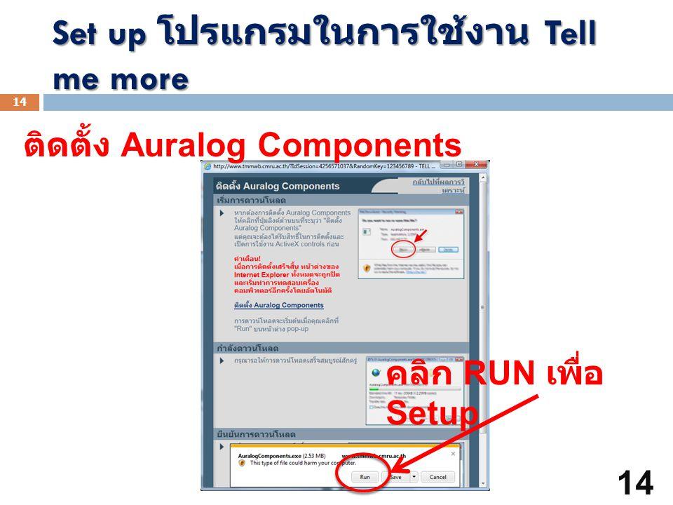 Set up โปรแกรมในการใช้งาน Tell me more 14 ติดตั้ง Auralog Components คลิก RUN เพื่อ Setup