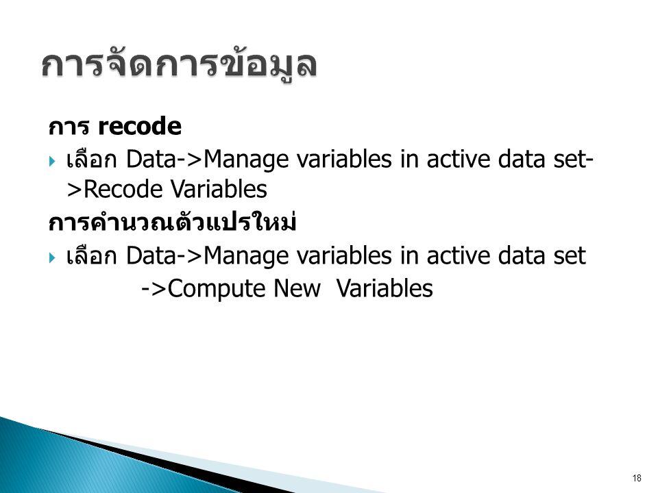 การ recode  เลือก Data->Manage variables in active data set- >Recode Variables การคำนวณตัวแปรใหม่  เลือก Data->Manage variables in active data set -