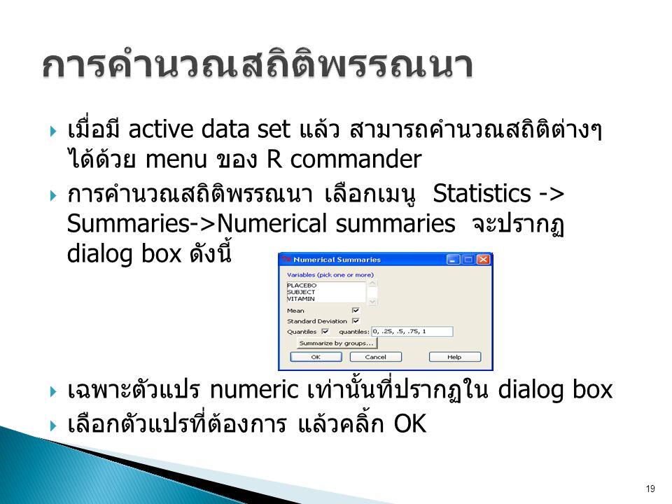  เมื่อมี active data set แล้ว สามารถคำนวณสถิติต่างๆ ได้ด้วย menu ของ R commander  การคำนวณสถิติพรรณนา เลือกเมนู Statistics -> Summaries->Numerical s
