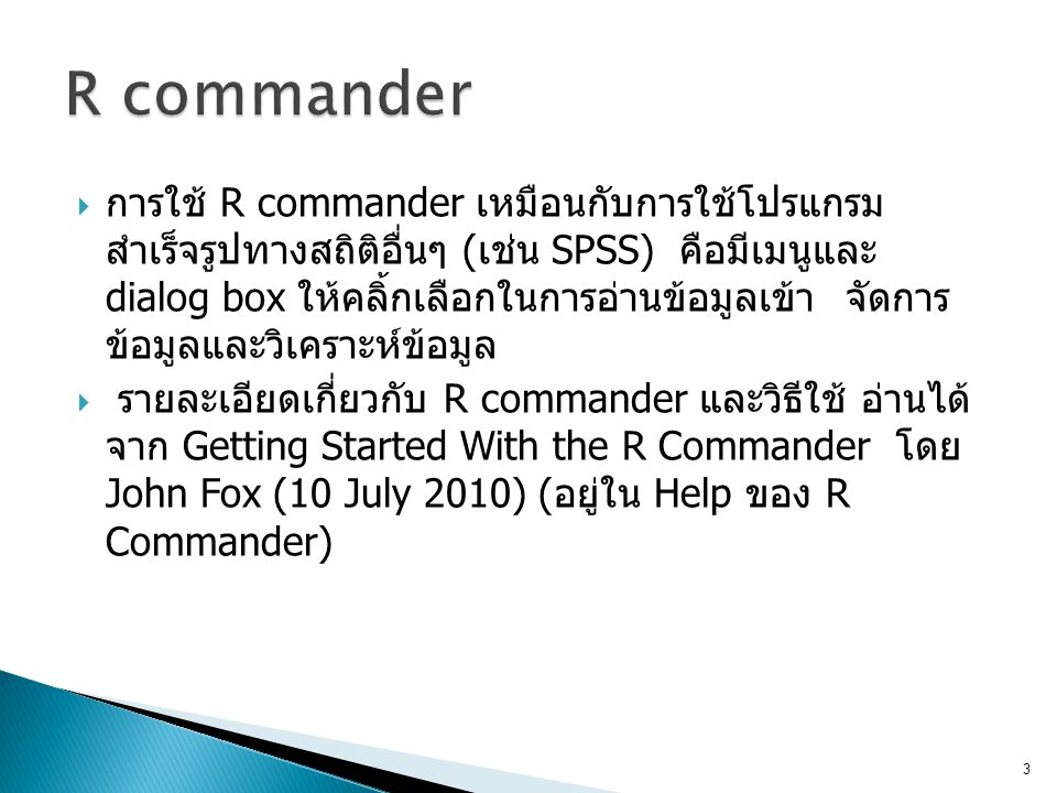  การใช้ R commander เหมือนกับการใช้โปรแกรม สำเร็จรูปทางสถิติอื่นๆ (เช่น SPSS) คือมีเมนูและ dialog box ให้คลิ้กเลือกในการอ่านข้อมูลเข้า จัดการ ข้อมูลแ