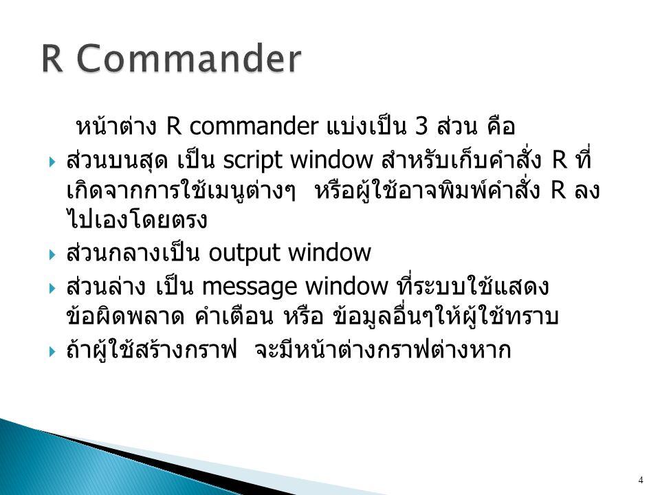 หน้าต่าง R commander แบ่งเป็น 3 ส่วน คือ  ส่วนบนสุด เป็น script window สำหรับเก็บคำสั่ง R ที่ เกิดจากการใช้เมนูต่างๆ หรือผู้ใช้อาจพิมพ์คำสั่ง R ลง ไป
