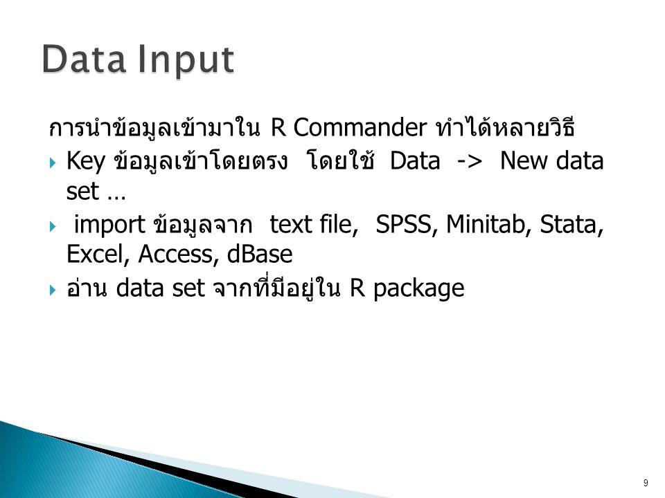 การนำข้อมูลเข้ามาใน R Commander ทำได้หลายวิธี  Key ข้อมูลเข้าโดยตรง โดยใช้ Data -> New data set …  import ข้อมูลจาก text file, SPSS, Minitab, Stata,