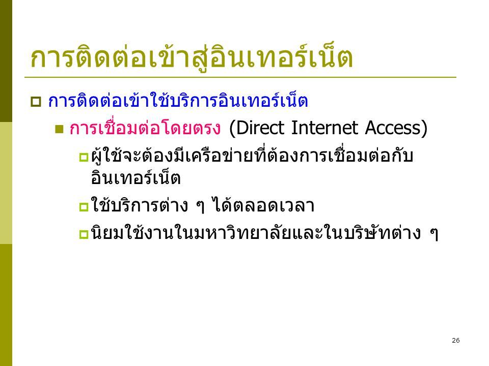 26 การติดต่อเข้าสู่อินเทอร์เน็ต  การติดต่อเข้าใช้บริการอินเทอร์เน็ต  การเชื่อมต่อโดยตรง (Direct Internet Access)  ผู้ใช้จะต้องมีเครือข่ายที่ต้องการ