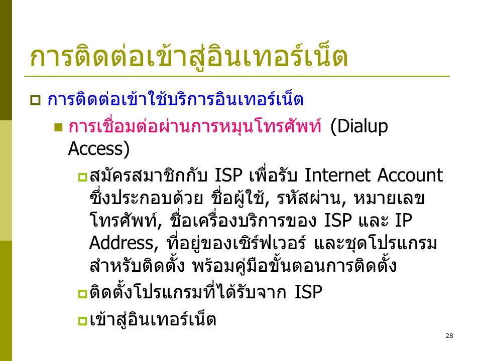 28 การติดต่อเข้าสู่อินเทอร์เน็ต  การติดต่อเข้าใช้บริการอินเทอร์เน็ต  การเชื่อมต่อผ่านการหมุนโทรศัพท์ (Dialup Access)  สมัครสมาชิกกับ ISP เพื่อรับ I