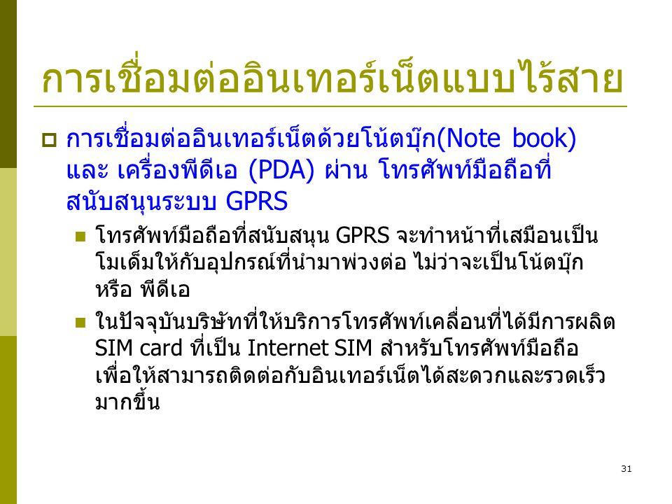 31 การเชื่อมต่ออินเทอร์เน็ตแบบไร้สาย  การเชื่อมต่ออินเทอร์เน็ตด้วยโน้ตบุ๊ก(Note book) และ เครื่องพีดีเอ (PDA) ผ่าน โทรศัพท์มือถือที่ สนับสนุนระบบ GPR